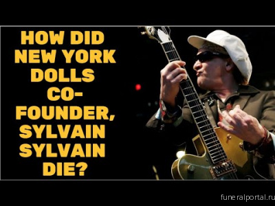 New York Dolls Guitarist Sylvain Sylvain Dead at 69 - Похоронный портал