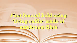 First funeral held using 'living coffin' made of mushroom fibre - Похоронный портал