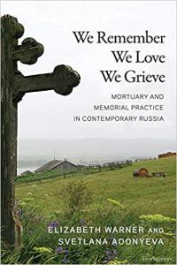 We Remember, We Love, We Grieve: Mortuary and Memorial Practice in Contemporary Russia. Elizabeth Warner and Svetlana Adonyeva
